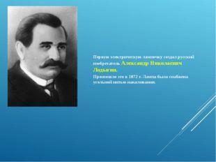 Первую электрическую лампочку создал русский изобретатель Александр Николаеви