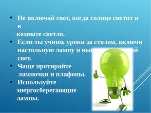 Не включай свет, когда солнце светит и в комнате светло. Если ты учишь уроки
