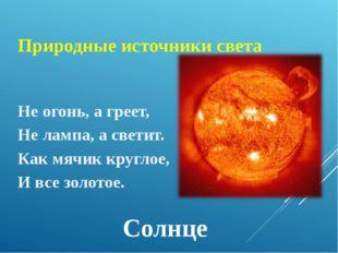 Природные источники света Не огонь, а греет, Не лампа, а светит. Как мячик кр