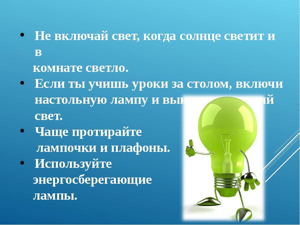Не включай свет, когда солнце светит и в комнате светло. Если ты учишь уроки...
