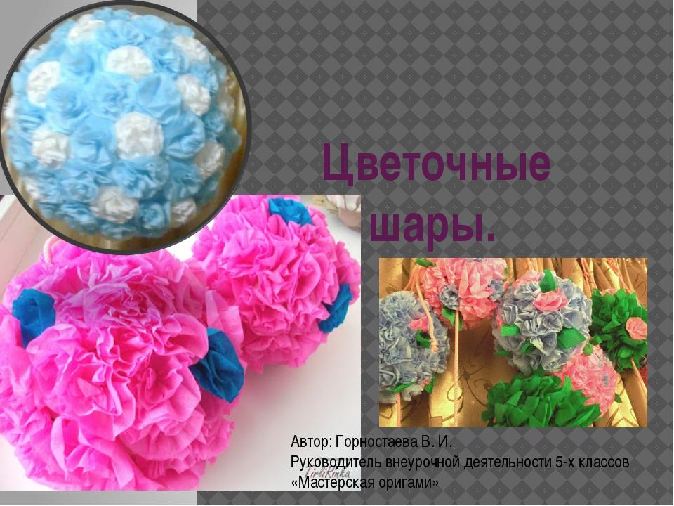 Цветочные шары. Автор: Горностаева В. И. Руководитель внеурочной деятельности...