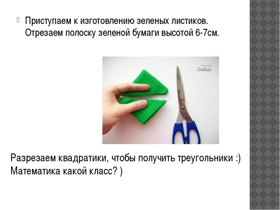 Приступаем к изготовлению зеленых листиков. Отрезаем полоску зеленой бумаги в...