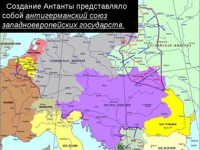Создание Антанты представляло собой антигерманский союз западноевропейскихг...