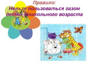 Правило: Нельзя пользоваться газом детям дошкольного возраста