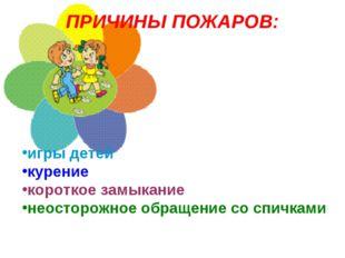 ПРИЧИНЫ ПОЖАРОВ: игры детей курение короткое замыкание неосторожное обращение
