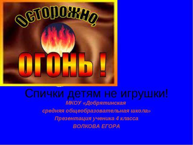 Спички детям не игрушки! МКОУ «Добрятинская средняя общеобразовательная школа...
