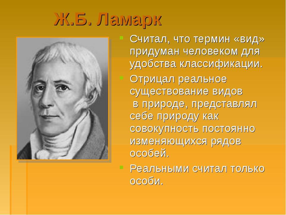 Ж.Б. Ламарк Считал, что термин «вид» придуман человеком для удобства классифи...