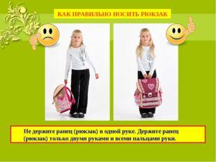 Не держите ранец (рюкзак) в одной руке. Держите ранец (рюкзак) только двумя