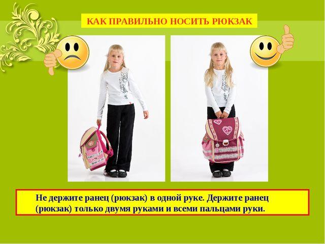 Не держите ранец (рюкзак) в одной руке. Держите ранец (рюкзак) только двумя...