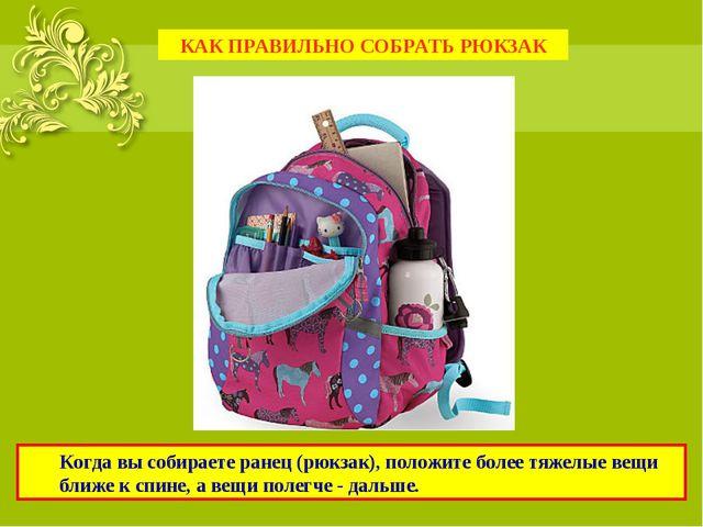 Когда вы собираете ранец (рюкзак), положите более тяжелые вещи ближе к спине...