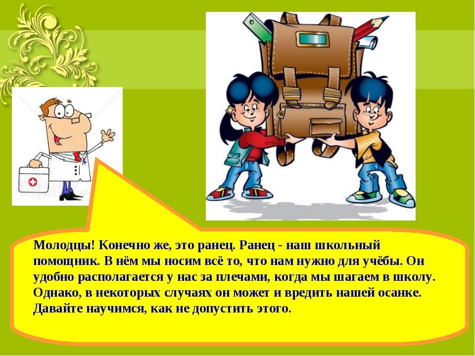 Молодцы! Конечно же, это ранец. Ранец - наш школьный помощник. В нём мы носим...