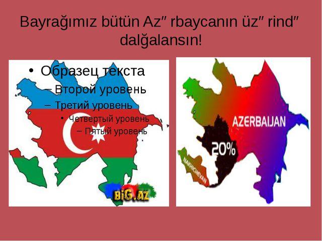 Bayrağımız bütün Azərbaycanın üzərində dalğalansın!
