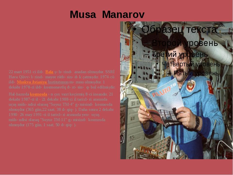 Musa Manarov 22 mart 1951-ci ildəBakışəhərində anadan olmuşdur. SSRİ Hava Q...