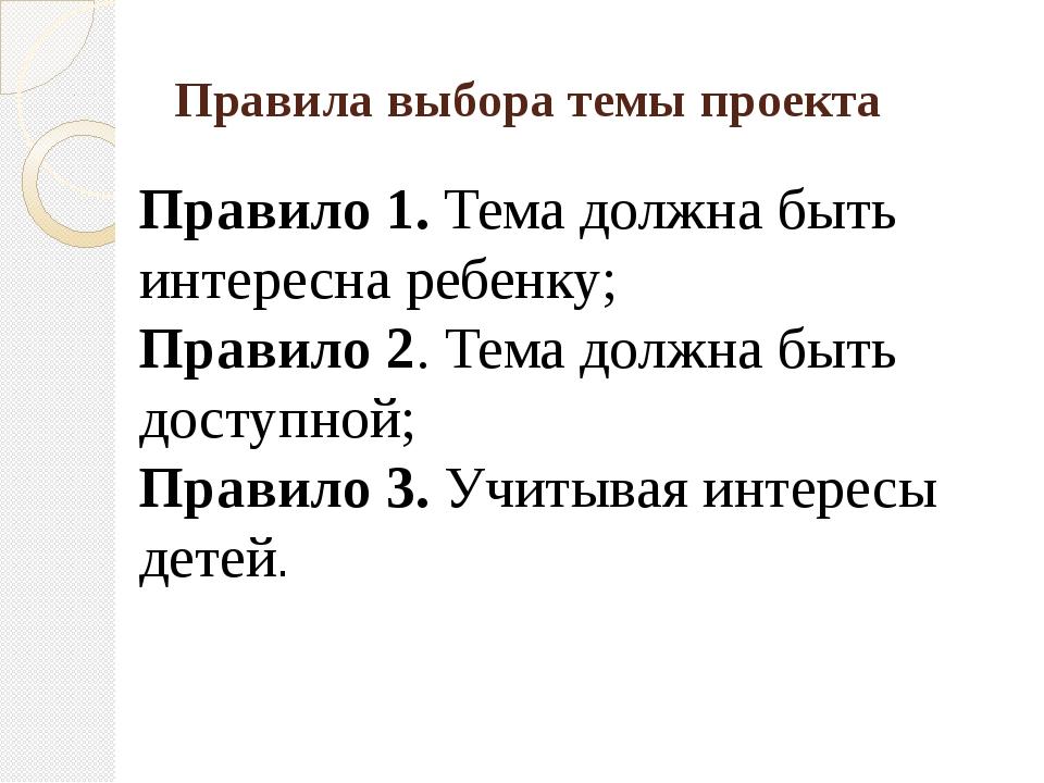 Правила выбора темы проекта Правило 1. Тема должна быть интересна ребенку; Пр...