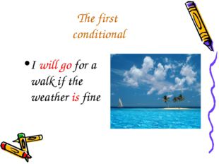 The first conditional I will go for a walk if the weather is fine