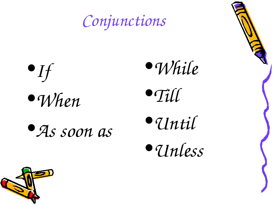 Conjunctions If When As soon as While Till Until Unless