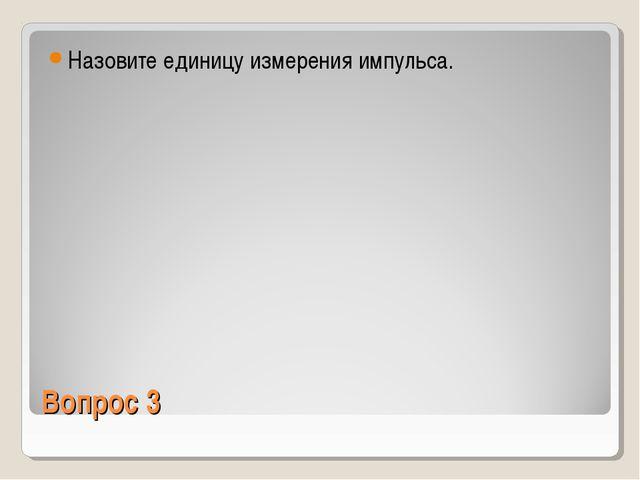 Вопрос 3 Назовите единицу измерения импульса.