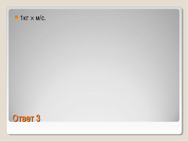 Ответ 3 1кг × м/с.