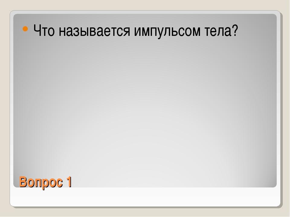 Вопрос 1 Что называется импульсом тела?