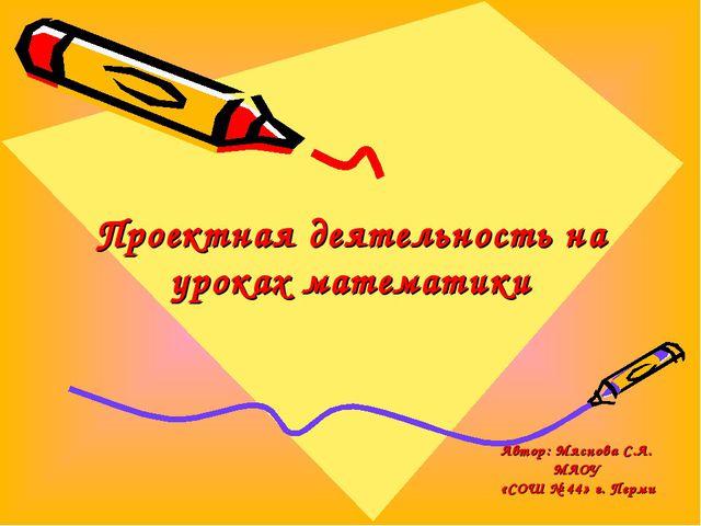 Проектная деятельность на уроках математики Автор: Мяснова С.А. МАОУ «СОШ № 4...