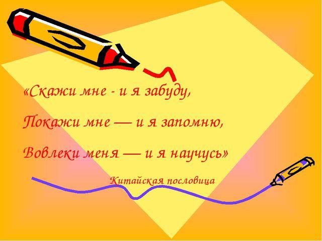 «Скажи мне - и я забуду, Покажи мне — и я запомню, Вовлеки меня — и я научусь...