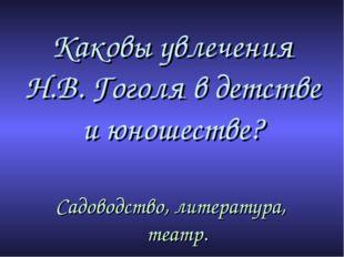Каковы увлечения Н.В. Гоголя в детстве и юношестве? Садоводство, литература,
