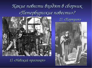 Какие повести входят в сборник «Петербургские повести»? 1). «Невский проспект