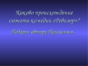 Каково происхождение сюжета комедии «Ревизор»? Подарен автору Пушкиным.