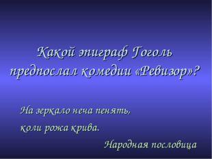 Какой эпиграф Гоголь предпослал комедии «Ревизор»? На зеркало неча пенять, ко