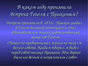 В каком году произошла встреча Гоголя с Пушкиным? Встреча произошла в 1831г.