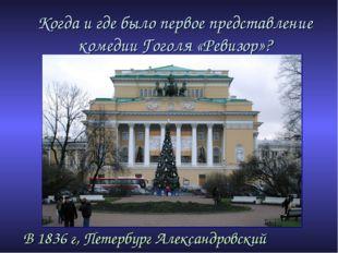 Когда и где было первое представление комедии Гоголя «Ревизор»? В 1836 г, Пет