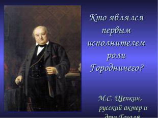 Кто являлся первым исполнителем роли Городничего? М.С. Щепкин, русский актер