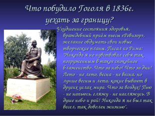 Что побудило Гоголя в 1836г. уехать за границу? Ухудшение состояния здоровья,
