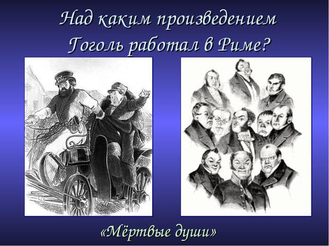 Над каким произведением Гоголь работал в Риме? «Мёртвые души»