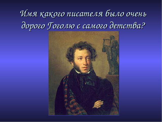 Имя какого писателя было очень дорого Гоголю с самого детства?