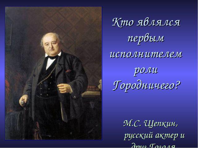 Кто являлся первым исполнителем роли Городничего? М.С. Щепкин, русский актер...
