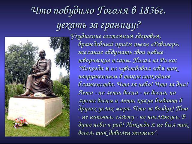 Что побудило Гоголя в 1836г. уехать за границу? Ухудшение состояния здоровья,...