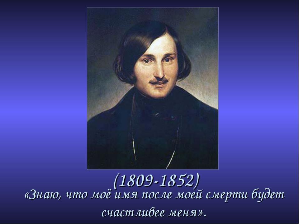 (1809-1852) «Знаю, что моё имя после моей смерти будет счастливее меня».
