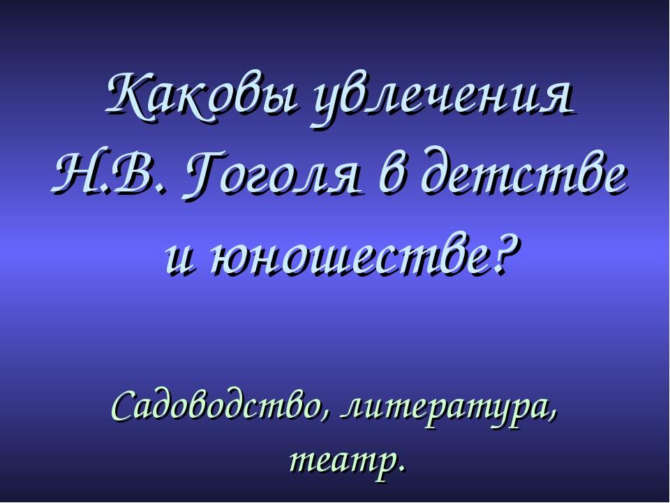 Каковы увлечения Н.В. Гоголя в детстве и юношестве? Садоводство, литература,...