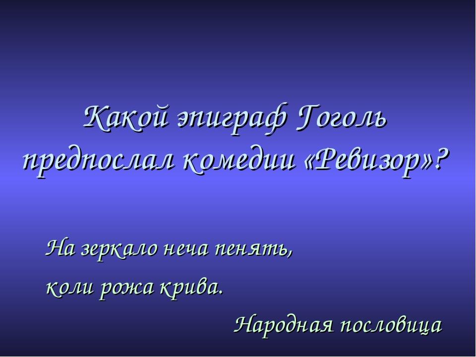 Какой эпиграф Гоголь предпослал комедии «Ревизор»? На зеркало неча пенять, ко...