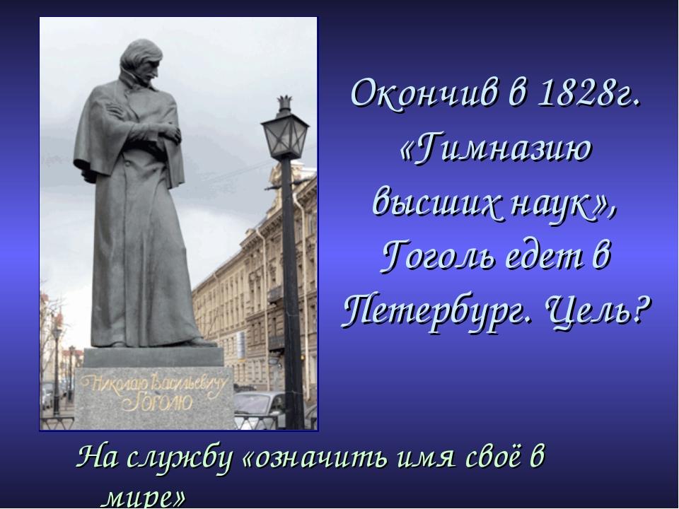 Окончив в 1828г. «Гимназию высших наук», Гоголь едет в Петербург. Цель? На сл...