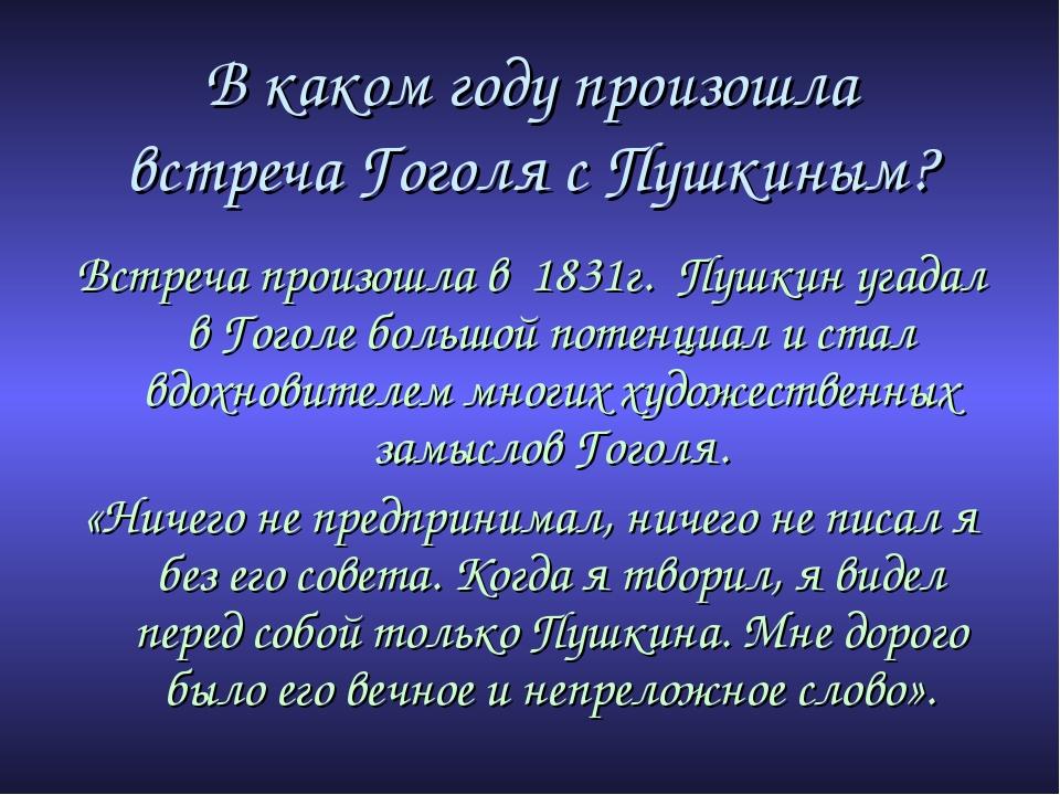 В каком году произошла встреча Гоголя с Пушкиным? Встреча произошла в 1831г....