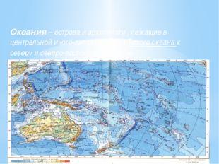 Океания – острова и архипелаги , лежащие в центральной и юго-западной части Т