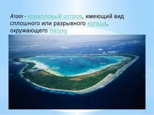 Атолл - коралловый остров, имеющий вид сплошного или разрывного кольца, окруж