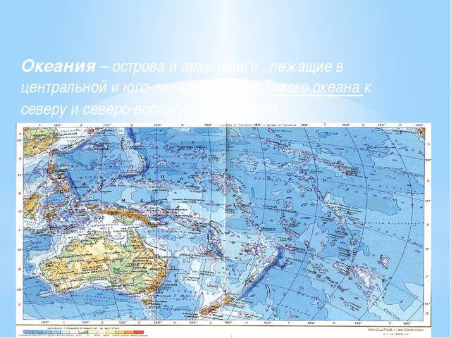 Океания – острова и архипелаги , лежащие в центральной и юго-западной части Т...