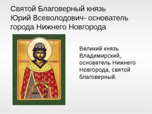 Святой Благоверный князь Юрий Всеволодович- основатель города Нижнего Новгоро