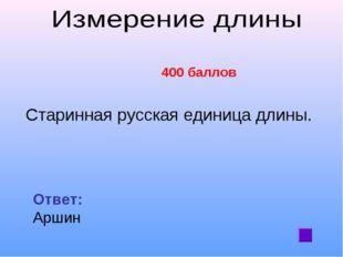 400 баллов Старинная русская единица длины. Ответ: Аршин