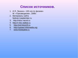 Список источников. И.Я. Ланина « 100 игр по физике» М: «Просвещение», 1995г.