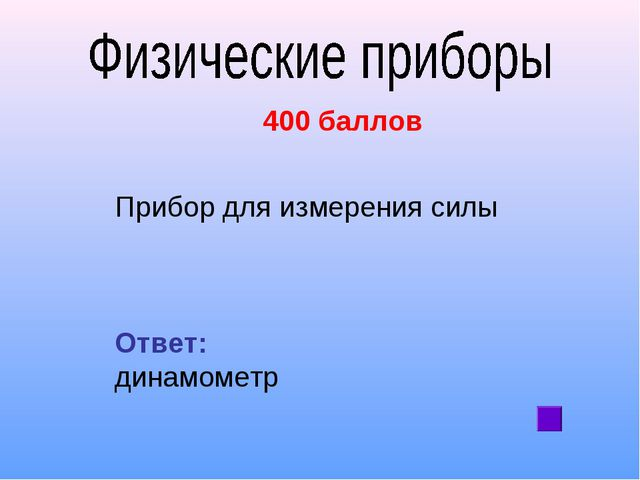 400 баллов Прибор для измерения силы Ответ: динамометр