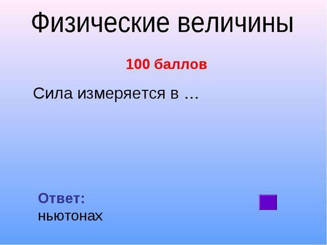 100 баллов Сила измеряется в … Ответ: ньютонах